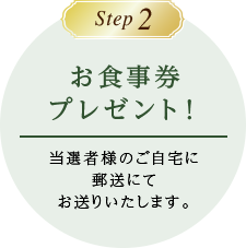 Step2 お食事券プレゼント 当選者様のご自宅に郵送にてお送りいたします。